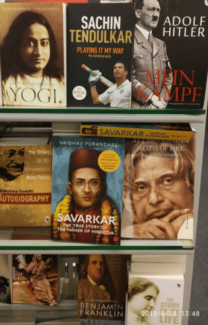 This is deep. DIFFERENT IDEOLOGIES SAME SHELF [OC]. Sarvarkar was one of the key accused in gandhi's assination. Yet time made them share the same book shelf: PARAMHANSA YOGANANDA  ADOLF  HITLER  SACHIN  TENDULKAR  PLAYING IT MY WAY  My Autobiography  4IN  MPF  AUTOBIOGRAPHY O A  YOGI.  THE  OFFICIAL  BOOK  Unexpurgated Edition, Two Volumes In One  SAVARKAR  VAIBHAV  PURANDARE  JuBgernaut  4244  APJADD  WINGS OF FIRE  An Autobiography  VAIBHAV PU RAN DARE  THE STORY  Will fascinate  and provoke  with Arun Tiwar  GURCHARAN DAS  OF MY  Superbly written  SUDHEENDRA  KULKARNI  EXPERIMENTS  WITH TRUTH  Mahatma Gandhi  AUTOBIOGRAPHY  SAVARKAR  THE TRUE STORY OF  THE FATHER OF HINDUTVA  INDIRA  Either  thing h  THE  THE AUTOBIOGRAPHY OF  STORY  SHAPAA DAASG  BENJAMIN  FRANKLIN  2019/8/28 13:48  LIFE  MAL  AA  Universities Pre This is deep. DIFFERENT IDEOLOGIES SAME SHELF [OC]. Sarvarkar was one of the key accused in gandhi's assination. Yet time made them share the same book shelf