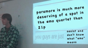 "Emo, Meme, and Tumblr: paramore is much more  deserving of a spot in  the emo quartet than  21p  sexist an d  don't know  what ""emo""  means  you guys are ust brehaaorgana:  madness-of-two: i know this meme died already but i'm right and i should say it. you are right and SHOULD say it"