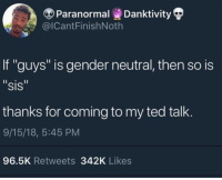 """Ted, Ted Talk, and Gender: Paranormal Danktivity  @ICantFinishNoth  If """"guys"""" is gender neutral, then so is  """"sis  thanks for coming to my ted talk  9/15/18, 5:45 PM  96.5K Retweets 342K Likes Wassup people"""