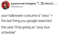 "Google, Halloween, and Sexy: paranormal instigatorALCo...  @byelacey  your halloween costume is ""sexy""+  the last thing you google searched  this year ill be going as ""sexy bus  schedule"""