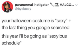 "Google, Halloween, and Sexy: paranormal instigatorALCo...  @byelacey  your halloween costume is ""sexy""+  the last thing you google searched  this year ill be going as ""sexy bus  schedule"" feniczoroark:  dsgustng: aligrump:  retrogrumpparty:  Sexy unfinished wooden block  Sexy Mizuchi   Sexy Shane stardew valley….   Sexy schnitzel…. wut  Sexy Evil Peridot@doodlin-doods Should I do it or should I rather not XD"