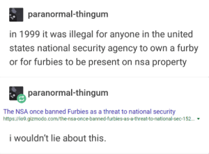 Furby, Gizmodo, and United: paranormal-thingum  in 1999 it was illegal for anyone in the united  states national security agency to own a furby  or for furbies to be present on nsa property  paranormal-thingum  The NSA once banned Furbies as a threat to national security  https://io9.gizmodo.com/the-nsa-once-banned-furbies-as-a-threat-to-national-sec-152...  i wouldn't lie about this. furbies and the nsa