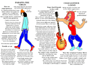 "Parappa The Virgin vs Chad Jammer Lammy: PARAPPA THE  CHAD JAMMER  VIRGIN  LAMMY  Has no  Only helps himself and Sunny  out in his debut appearance  Time itself bends Helps nearly everyone out  to her wi  superpowers  in her debut appearance  Is a depraved bisexual man  Is an  Is a smoking-hot lesbian  tomboy who leads an  entire threesome-sized  amateur  Is an actual  whore whose two main sex  targets are a teddy bear  (PJ) and a flower (Sunny)  musical  band full of them  professional  Has a naggy, bratty, ungrateful  bitch as his girlfriend  Has a literal ""adorable lttle  kitten"" as her main girlfriend  Copies everyone else  Actually does her own thing  Guest-stars in sissy-ass  Plays seven different genres  of rock music like a real man  hip-hop and pop music  Debuted in a game  Debuted in a game with one of the  with one of the most  most hilariously over-the-top and  ridiculous storylines in existence  boring and uneventful  storylines in existence  Endearingly timid and shy, but when  provoked, believes in herself so  freaking hard that it allows her to  transform literally anything that she  holds into a fully functional electric  guitar with her freaking mind  Believes in himself, but  ulimately to no real avail  Is deeply ashamed of his  painfully uninteresting  hairstyle, using his hat to  cover it up while his ears  serve as a substitute  Has gorgeous, ketchup-red rockstar  hair and isn't afraid to show it  Beats up bullies using her  own sheer ""power of rock"",  which is also strong enough  to single-handedly keep an  entire airplane aloft  Gets beaten up by bulles  Needs a car  Can easily outrun a car on foot  The concerts at the ends of  his games are rewards for  him literally taking a shit  (Parappa 1) and getting one Basically no one in his series  of the local fat boys in his  town to eat something other about him in a romantic sense  than noodles (Parappa 2)  Was the original  SoundCloud rapper  The concert at the end of  her game is her reward for  literally rocking her way  out of Hell itself  Was the original Guitar Hero  (apart from Sunny, Yoko and  Hairdresser) gives two shits  Nearly everyone that she meets in her debut  game heavily implies having a crush on her  Stars in the single best Makes Cool Mode actually sound cool  game of her series  Her debut game was only one level away teenagers secretly wish  from having the total number of levels  in Parappa and Parappa 2 combined  Cool Mode makes him  Stars in the two worst  games of his series  sound like an idiot  Was made to make chad  Was made to pander to virgin  kids who still thought that  The largest number of  levels that his games  ever had was eight  that she was real so that  sex was ""icky""  they could fuck her Parappa The Virgin vs Chad Jammer Lammy"