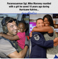 All Lives Matter, God, and Memes: Pararescueman Sgt. Mike Maroney reunited  with a girl he saved 10 years ago during  Hurricane Katrina... God Bless his heart. police cop cops thinblueline lawenforcement policelivesmatter supportourtroops BlueLivesMatter AllLivesMatter brotherinblue bluefamily tbl thinbluelinefamily sheriff policeofficer backtheblue