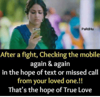 true love: PaRdHu  After a fight, Checking the mobile  again & again  in the hope of text or missed call  from your loved one.!!  That's the hope of True Love