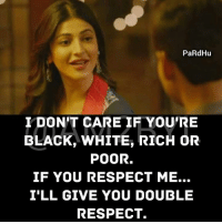 Memes, Respect, and Black: PaRdHu  I DON'T CARE IF YOU'RE  BLACK, WHITE, RICH OR  POOR.  IF YOU RESPECT ME...  ILL GIVE YOU DOUBLE  RESPECT.