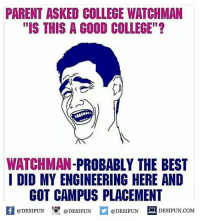 "Be Like, College, and Memes: PARENT ASKED COLLEGE WATCHMAN  ""IS THIS A GOOD COLLEGE""?  WATCHMAN  PROBABLY THE BEST  I DID MY ENGINEERING HERE AND  GOT CAMPUS PLACEMENT  @DESIFUN  @DESIFUN  @DESIFUN  DESIFUN COM Twitter: BLB247 Snapchat : BELIKEBRO.COM belikebro sarcasm meme Follow @be.like.bro"