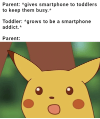 Smartphone, Them, and Toddler: Parent: *gives smartphone to toddlers  to keep them busy.*  Toddler: *grows to be a smartphone  addict.*  Parent: