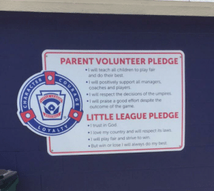 Children, God, and Love: PARENT VOLUNTEER PLEDGE  I will teach all children to play fair  and do their best.  COu  I will positively support all managers,  coaches and players.  I will respect the decisions of the umpires  I will praise a good effort despite the  outcome of the game  KEAGUE  LITTLE LEAGUE PLEDGE  I trust in God  I love my country and will respect its laws  I will play fair and strive to win  CASEBALL  LOYALTY  But win or lose I will always do my best  AGE  CHARACTER Little league at it again