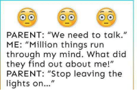 """Funny, Running Through My Mind, and What Did: PARENT: """"We need to talk.""""  ME  """"Million things run  through my mind. What did  they find out about me!""""  PARENT: """"Stop leaving the  lights on"""