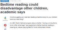 "Abc, Bad, and Children: PARENTING  9:44am May 5, 2015  Bedtime reading could  disadvantage other children,  academic says  Could snuggling up in bed and reading a bedtime story to your children  b bad ng?  ninemsn  An ABC Radio National program about whether ""Having a loving family  is an unfair advantage"" has questioned whether bedtime reading is  causing an uneven playing field for more unfortunate children.  76 <p><a href=""http://minority-privilege.tumblr.com/post/118702377020/proudblackconservative-cishetwhiteoppressor"" class=""tumblr_blog"">minority-privilege</a>:</p>  <blockquote><p><a href=""http://proudblackconservative.tumblr.com/post/118702066969/cishetwhiteoppressor-that-moment-when-youre-so"" class=""tumblr_blog"">proudblackconservative</a>:</p>  <blockquote><p><a href=""http://cishetwhiteoppressor.tumblr.com/post/118636306691/that-moment-when-youre-so-deluded-your-first"" class=""tumblr_blog"">cishetwhiteoppressor</a>:</p>  <blockquote><p>That moment when you're so deluded, your first reaction upon hearing that reading bedtime stories to children benefits them more than private schooling, is to call it an ""unfair advantage"".</p><p><a href=""http://www.9news.com.au/national/2015/05/05/09/44/bedtime-reading-could-disadvantage-other-children-academic-says"">http://www.9news.com.au/national/2015/05/05/09/44/bedtime-reading-could-disadvantage-other-children-academic-says</a><br/></p></blockquote>  <p>Just don't spend any time with your kids. Don't read to them. Don't teach them how to write. Don't give them affection and nurturing. Let the state handle all of it. The state will take care of them. The state will raise them. Trust the state for everything.</p></blockquote>  <p>I could be wrong but I think the guy that wrote that was trying to make a point about how stupid it is to say that private schools should be banned because they present an unfair advantage to children whose families can't afford private school.</p></blockquote>  <p>Was he? I can&rsquo;t find a source on that. Is this like a parody article or something?</p>"