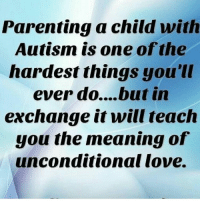 Parenting a child with  Autism is one of the  hardest things you'll  ever do... but in  exchange it will teach  you the meaning of  unconditional love. autismparenting autism autismawareness