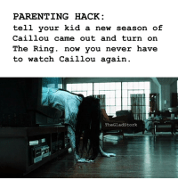 PARENTING HACK  tell your kid a new season of  Caillou came out and turn on  The Ring. now you never have  to watch Caillou again  T  TheGladstork  IL You're welcome.