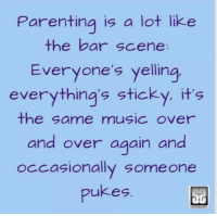 Parenting is a lot like  the bar scene  Everyone's yelling  everything's sticky, it's  the same musIC Over  and over again an  pukes  occasionally someone Parenting is a lot like the bar scene: Everyone's yelling, everything's sticky, it's the same music over and over again and occasionally someone pukes. #ParentingHumor