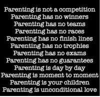 Parenting is not a competition  Parenting has no winners  Parenting has no teams  Parenting has no races  Parenting has no finish lines  Parenting has no trophies  Parenting has no exams  Parenting has no guarantees  Parenting is day by day  Parenting is moment to moment  Parenting is your children  Parenting is unconditional love parenting parents parenthood