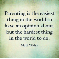 *Super mom of 3*: Parenting is the easiest  thing in the world to  have an opinion about  but the hardest thing  in the world to do.  Matt Walsh *Super mom of 3*