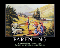 PARENTING  It takes a village to raise a child  bur only one television to screw them up <p>Parenting</p>