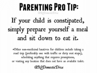 Children, Dank, and Doe: PARENTING PRO TIP:  @NoDomestic Diva  If your child is constipated,  simply prepare yourself a meal  and sit down to eat it.  *Other non-medicinal laxatives for  children include taking a  road trip (preferably one with traffic or dirty rest stops),  scheduling anything that requires promptness,  or visiting any location that does not have an available toilet.  Domestic Diva It's science.