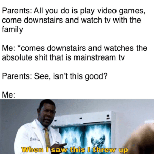 "Dank, Family, and Memes: Parents: All you do is play video games,  come downstairs and watch tv with the  family  Me: ""comes downstairs and Watches tne  absolute shit that is mainstream tv  Parents: See, isn't this good?  Me: Absolute shit 👏 by YoungCuriousBiBoy MORE MEMES"