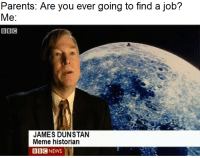 Meme, News, and Parents: Parents: Are you ever going to find a job?  Me  BBC  JAMES DUNSTAN  Meme historian  目目@ NEWS