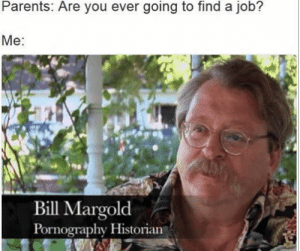 Parents, Syria, and Sad: Parents. Are you ever going to find a job?  Me:  Bill Margold  Pornography Historian This is so sad. Can we hit Syria? (i.redd.it)