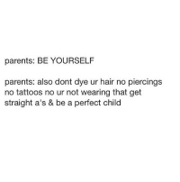 Straight As: parents: BE YOURSELF  parents: also dont dye ur hair no piercings  no tattoos no ur not wearing that get  straight a's & be a perfect chilc