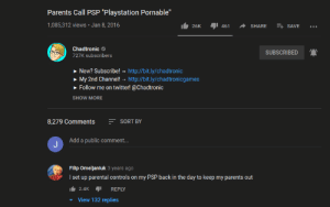 "madlad: Parents Call PSP ""Playstation Pornable""  1,085,312 views · Jan 8, 2016  E+ SAVE  26K  461  SHARE  Chadtronic O  SUBSCRIBED  727K subscribers  New? Subscribe! - http://bit.ly/chadtronic  • My 2nd Channel! – http://bit.ly/chadtronicgames  » Follow me on twitter! @Chadtronic  SHOW MORE  E SORT BY  8,279 Comments  Add a public comment...  Filip Omeljaniuk 3 years ago  I set up parental controls on my PSP back in the day to keep my parents out  It 2.4K I  REPLY  View 132 replies madlad"