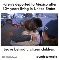 Children, Facebook, and Fam: Parents deported to Mexico after  30+ years living in United States  Tomorrow's fam  Leave behind 3 citizen children.  NBC10 Philadelphia/Facebook  @undocumedia  💔😢A New Jersey couple who immigrated to the U.S. from Mexico three decades ago was deported Friday, leaving behind their three American-born children. Christian Cazares T62 was there for the emotional farewell. immigration