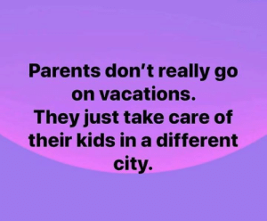 Dank, Parents, and Kids: Parents don't really go  on vacations.  They just take care of  their kids ina different  city.