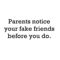 Fake, Friends, and Parents: Parents noticee  our fake friends  before vou do.