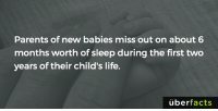 For the parents.: Parents of new babies miss out on about 6  months worth of sleep during the first two  years of their child's life.  uber  facts For the parents.