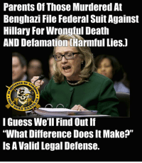 "Memes, Parents, and Death: Parents of Those Murdered At  Benghazi File Federal Suit Against  Hillary For Wrongiul Death  AND Defamation (Harmful Lies)  DEA  HANDe  I Guess We'll FindOut If  ""What Difference Does It Make?""  IS A Valid Legal Defense. I hope these poor parents and their lawyers watch their backs. - Metal Law"
