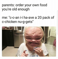 """Food, Memes, and Parents: parents: order your own food  you're old enough  me: """"c-c-an i-i ha-ave a 20 pack of  c-chicken nu-g-gets"""" Wtf is that 😂😂"""