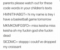Miss Keisha: parents please watch out for these  code words in your children's texts  HMNITIHABGT-hi my name is trey i  have a basketball game tomorrow  MKMKOMFGSFD- miss keisha miss  keisha oh my fuckin god she fuckin  dead  SICDMC- stoppp i could've dropped  my croissant