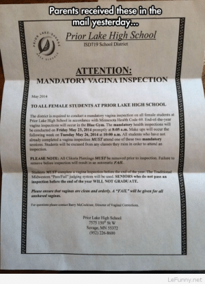 "Senior Pranks Never Get Old: Parents received these in the  mail yesterday..  Prior Lake High School  LAKE  ISD719 School District  ATTENTION:  MANDATORY VAGINA INSPECTION  May 2014  TO ALL FEMALE STUDENTS AT PRIOR LAKE HIGH SCHOOL  The district is required to conduet a mandatory vagina inspection on all female students at  Prior Lake High School in accordance with Minnesota Health Code 69. End-of-the-year  vagina inspections will occur in the Blue Gym. The mandatory health inspections will  be conducted on Friday May 23, 2014 promptly at 8:05 a.m. Make ups will occur the  following week on Tuesday May 26, 2014 at 10:00 a.m. All students who have not  already completed a vagina inspection MUST attend one of these two mandatory  sessions, Students will be excused from any classes they miss in order to attend an  inspection.  PLEASE NOTE: All Clitoris Piercings MUST be removed prior to inspection. Failure to  remove before inspection will result in an automatic FAIL  Students MUST complete & vagina inspection before the end of the year. The Traditional  Midwestern ""Pass/Fail"" judging system will be used. SENIORS who do not pass an  inspection before the end of the year WILL NOT GRADUATE  Please ensure that vaginas are clean and orderly. A ""FAIL"" will be given for all  unshaved vaginas.  For questioes please contact Barry McCockiner, Director of Vaginal Corrections.  Prior Lake High School  7575 150 St W  Savage, MN 55372  (952) 226-8600  LeFunny.net Senior Pranks Never Get Old"
