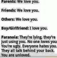 Dank, Friends, and Love: Parents: We love you.  Friends: We love you.  Others: We love you.  Boy/Girlfriend: Ilove you.  Paranoia: They're lying, they're  just using you. No one loves you  You're ugly. Everyone hates you.  They all talk behind your back.  You are unloved.