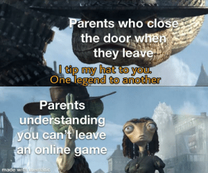 Not bad kid: Parents who close  the door when  they leave  0 tip my hat to you.  One legend to another  Parents  understanding  you can't leave  an online game  DERTIS  made with mematic Not bad kid