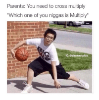 "Parents, Cross, and Dank Memes: Parents: You need to cross multiply  ""Which one of you niggas is Multiply""  IG @daaamnpics 😂😂"