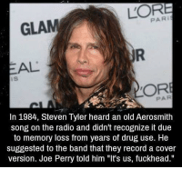 """Aerosmith, Dank, and Drugs: PARI  GLAM  AL  ORE  In 1984, Steven Tyler heard an old Aerosmith  song on the radio and didn't recognize it due  to memory loss from years of drug use. He  suggested to the band that they record a cover  version. Joe Perry told him """"It's us, fuckhead."""" Lmfao!"""