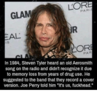 """Aerosmith, Funny, and Radio: PARI  GLAM  PAR  In 1984, Steven Tyler heard an old Aerosmith  song on the radio and didn't recognize it due  to memory loss from years of drug use. He  suggested to the band that they record a cover  version. Joe Perry told him """"It's us, fuckhead."""" """"where do you see yourself in 20 years?"""" https://t.co/inL87KLH98"""