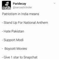 Lmao, Memes, and Movies: Paridecay  @sarcastictroler  Patriotism in India means  Stand Up For National Anthem  Hate Pakistan  Support Modi  Boycott Movies  Give 1 star to Snapchat Lmao so true