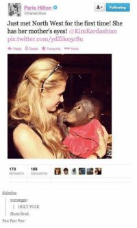 pew pew pew: Paris Hilton  Following  @ParisHilton  Just met North West for the first time! She  has her mother's eyes  Kim Kardashian  pic twitter.com/ydzikn5c8u  Reply Delete Favourite  More  179  189  RE MEETS FAVOURITES  disimba:  Noranges:  I HOLY FUCK  Shots fired.  Pew Pew Pew pew pew pew