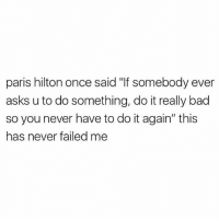 """Bad, Do It Again, and Memes: paris hilton once said """"If somebody ever  asks u to do something, do it really bad  so you never have to do it again"""" this  has never failed me I live by these rules 🙌🏼❤️ Follow my queen @scouse_ma @scouse_ma @scouse_ma @scouse_ma"""