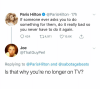Bad, Fucking, and Paris Hilton: Paris Hilton@ParisHilton - 17h  If someone ever asks you to do  something for them, do it really bad so  you never have to do it agair.  4,911 15.6K  Joe  @ThatGuyPerl  Replying to @ParisHilton and @sabotagebeats  Is that why you're no longer on T  V? Fucking SAVAGE