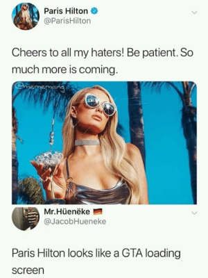 Dank, Memes, and Paris Hilton: Paris Hilton  @ParisHilton  Cheers to all my haters! Be patient. So  much more is coming  Mr.Hüenëke  @JacobHueneke  Paris Hilton looks like a GTA loading  screen Paris Hilton releasing GTA 6 by radowanhabib MORE MEMES