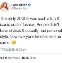 "Facts, Fashion, and Paris Hilton: Paris Hilton  @ParisHilton  The early 2000's was such a fun &  iconic era for fashion. People didn't  have stylists & actually had personal  style. Now everyone kinda looks the  same!  17/05/2018, 6:22 pnm  4,511 Retweets 18.1K Likes <p><a href=""http://kidslutti-.tumblr.com/post/174677461935/onlyblackgirl-contrasinfonia-why-would-u-say"" class=""tumblr_blog"">kidslutti-</a>:</p><blockquote> <p><a href=""http://onlyblackgirl.tumblr.com/post/174669494336/contrasinfonia-why-would-u-say-something-so"" class=""tumblr_blog"">onlyblackgirl</a>:</p>  <blockquote> <p><a href=""http://contrasinfonia.tumblr.com/post/174443759418/why-would-u-say-something-so-controversial-yet-so"" class=""tumblr_blog"">contrasinfonia</a>:</p> <blockquote><p style=""""> <a href=""https://www.tumblr.com/tagged/why-would-u-say-something-so-controversial-yet-SO-brave..."">#why would u say something so controversial yet SO brave..</a>  <br/></p></blockquote>  <p>She right tho. </p> </blockquote>  <p>Big facts </p> </blockquote>"
