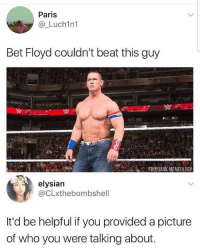 John cena can't even see himself @no_chillbruh: Paris  @_Luch1n1  Bet Floyd couldn't beat this guy  FB@DANK MEMEOLOGY  elysian  @CLxthebombshell  It'd be helpful if you provided a picture  of who you were talking about. John cena can't even see himself @no_chillbruh