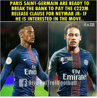 Memes, Neymar, and Bank: PARIS SAINT-GERMAIN ARE READY TO  BREAK THE BANK TO PAY THE 222M  RELEASE CLAUSE FOR NEYMAR JR-IF  HE IS INTERESTED IN THE MOVE.  #AZR  PARIONS  Fly  Emirate  Emir  sRgnalTrollFootball Woah! 😳