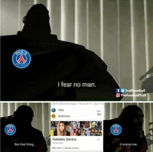 PSG fans be like https://t.co/hfXxkdfxwX: PARIS  SAINT  GERMAIN  I fear no man.  TrollFootball  OTheFootballTroll  UEFA Champions League Round of 16 Leg 2 of 2  PSG  3/11  TBD  Dortmund  PARIS  PARIS  NT- OERHAN  NTOFHMA  More images  Rafaella Santos  Neymar's sister  But that thing...  it scares me.  Born: March 11, 1996 (age 23 years) PSG fans be like https://t.co/hfXxkdfxwX