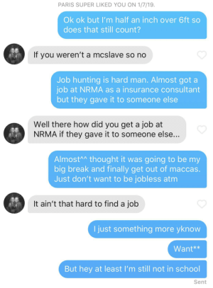 """17 year old lying about her age, judging me on not being able to find a better job and telling men """"under 6ft don't bother""""... whilst she's still a whole year from graduating high school: PARIS SUPER LIKED YOU ON 1/7/19.  Ok ok but I'm half an inch over 6ft so  does that still count?  If you weren't a mcslave so no  Job hunting is hard man. Almost got a  job at NRMA as a insurance consultant  but they gave it to someone else  Well there how did you get a job at  NRMA if they gave it to someone else...  AlmostA^ thought it was going to be my  big break and finally get out of maccas.  Just don't want to be jobless atm  It ain't that hard to find a job  I just something more yknow  Want**  But hey at least I'm still not in school  Sent 17 year old lying about her age, judging me on not being able to find a better job and telling men """"under 6ft don't bother""""... whilst she's still a whole year from graduating high school"""